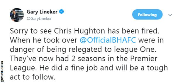 Gary Lineker tweeted: Sorry to see Chris Hughton has been fired. When he took over Brighton were in danger of being relegated to League One. They've now had two seasons in the Premier League. He did a fine job and will be a tough act to follow.